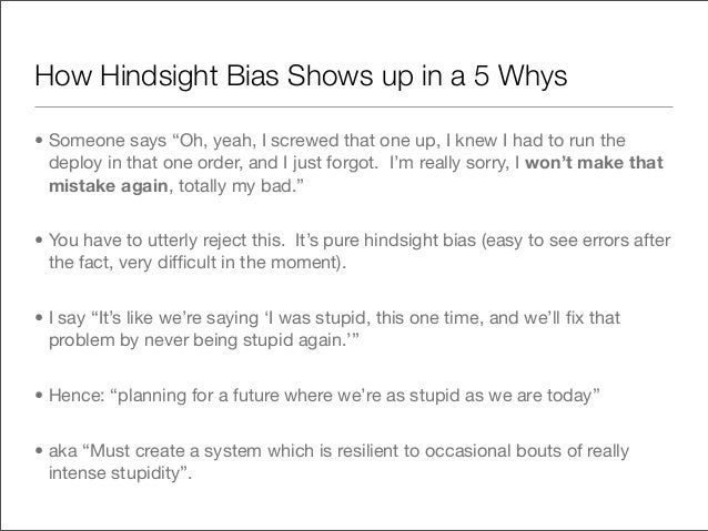 """How Hindsight Bias Shows up in a 5 Whys• Someone says """"Oh, yeah, I screwed that one up, I knew I had to run the  deploy in..."""