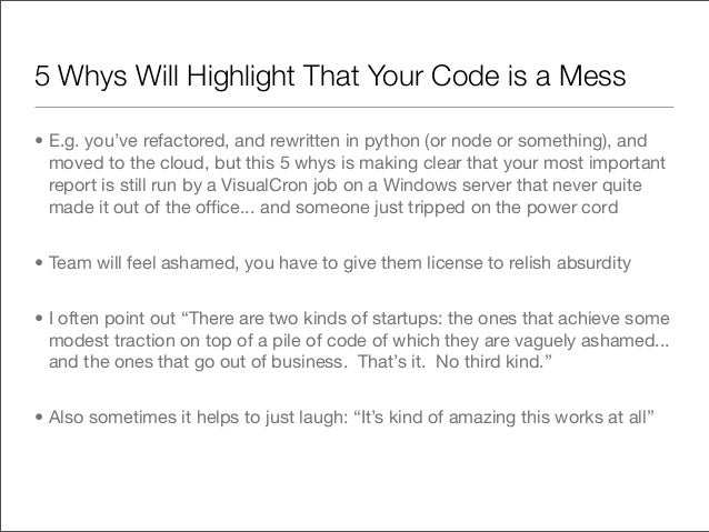 5 Whys Will Highlight That Your Code is a Mess• E.g. you've refactored, and rewritten in python (or node or something), an...