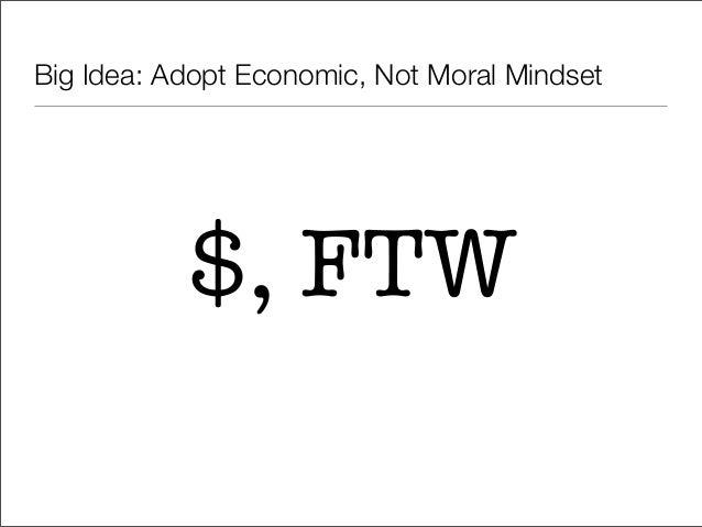 Big Idea: Adopt Economic, Not Moral Mindset           $, FTW
