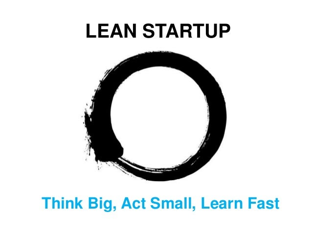 LEAN STARTUPThink Big, Act Small, Learn Fast