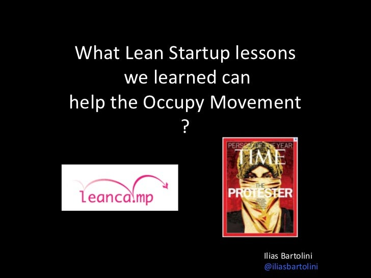 What Lean Startup lessons       we learned canhelp the Occupy Movement             ?                    Ilias Bartolini   ...