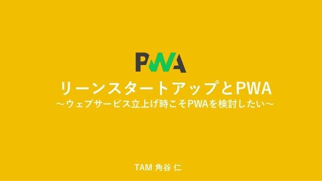 リーンスタートアップとPWA ~ウェブサービス立上げ時こそPWAを検討したい~ TAM 角谷 仁