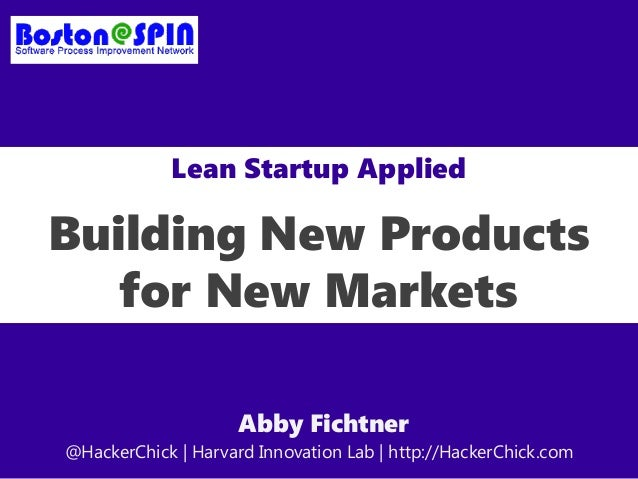 Lean Startup Applied Building New Products for New Markets Abby Fichtner @HackerChick | Harvard Innovation Lab | http://Ha...
