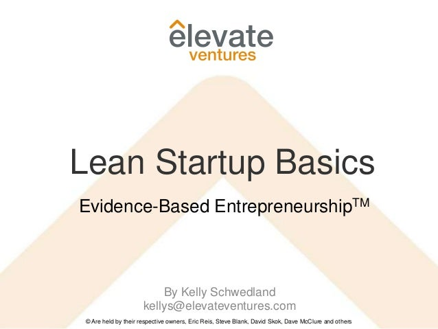Lean Startup Basics © Are held by their respective owners, Eric Reis, Steve Blank, David Skok, Dave McClure and others Evi...