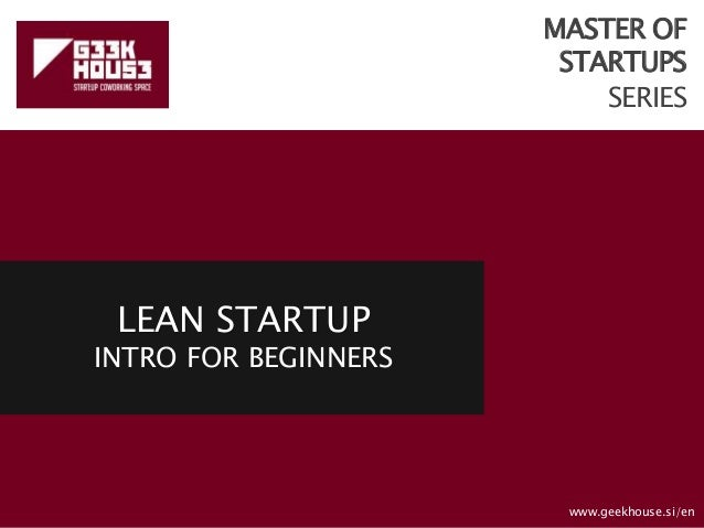 MASTER OF STARTUPS SERIES LEAN STARTUP INTRO FOR BEGINNERS www.geekhouse.si/en