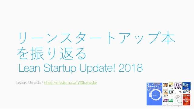 リーンスタートアップ本 を振り返る Lean Startup Update! 2018 Takaaki Umada / https://medium.com/@tumada/ 1