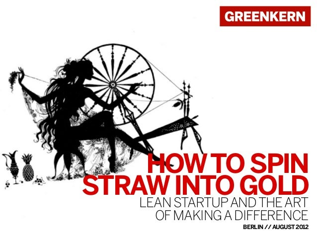 HOW TO SPIN STRAW STARTUP AND THE ART INTO GOLD LEAN OF MAKING A DIFFERENCE  BERLIN // AUGUST 2012