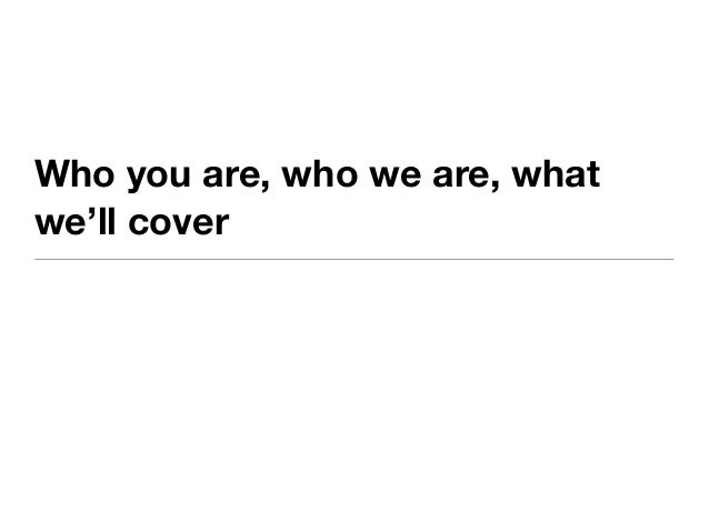 Who you are, who we are, whatwe'll cover