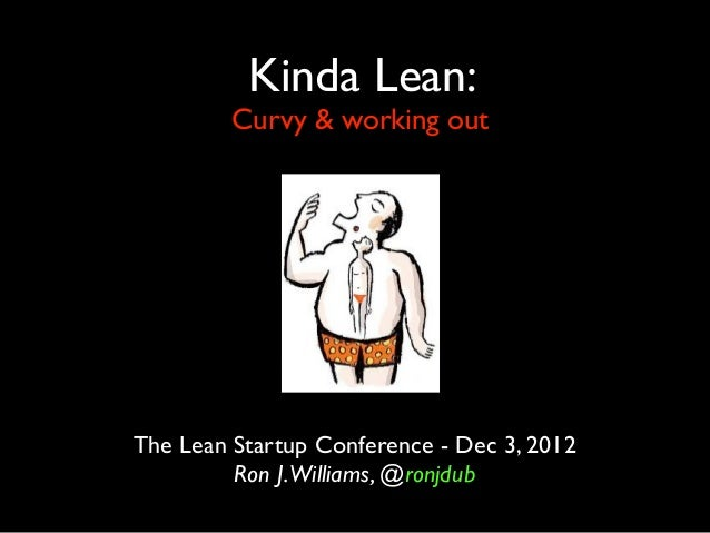 Kinda Lean:         Curvy & working outThe Lean Startup Conference - Dec 3, 2012         Ron J.Williams, @ronjdub