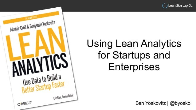 Using Lean Analytics for Startups and Enterprises Ben Yoskovitz | @byosko