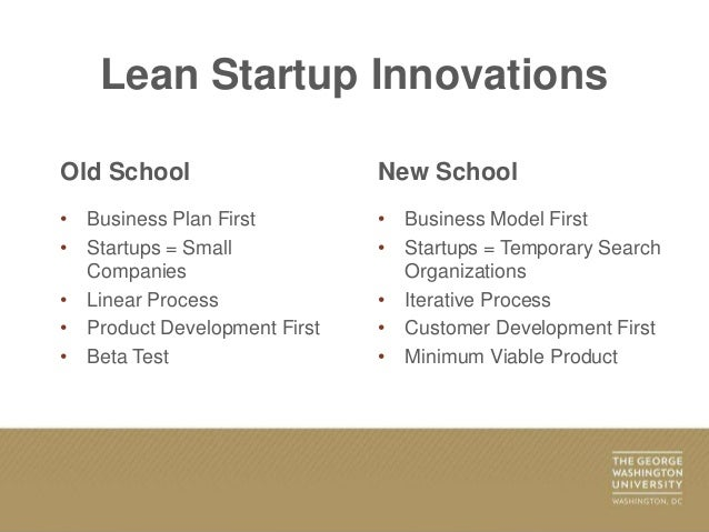 Lean Startup Innovations Old School • Business Plan First • Startups = Small Companies • Linear Process • Product Developm...
