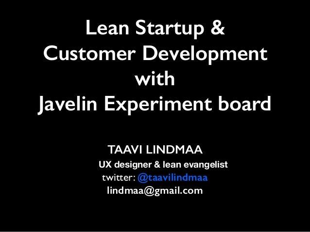 Lean Startup & Customer Development with Javelin Experiment board TAAVI LINDMAA UX designer & lean evangelist   twitter:...