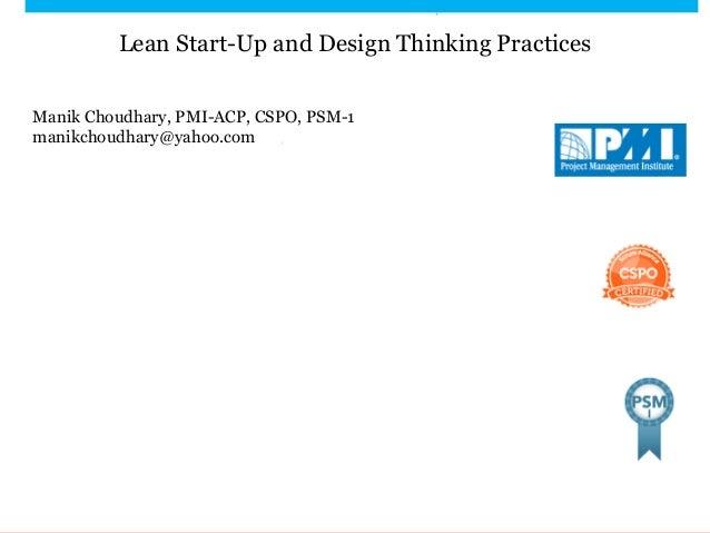 Lean Start-Up and Design Thinking Practices Manik Choudhary, PMI-ACP, CSPO, PSM-1 manikchoudhary@yahoo.com