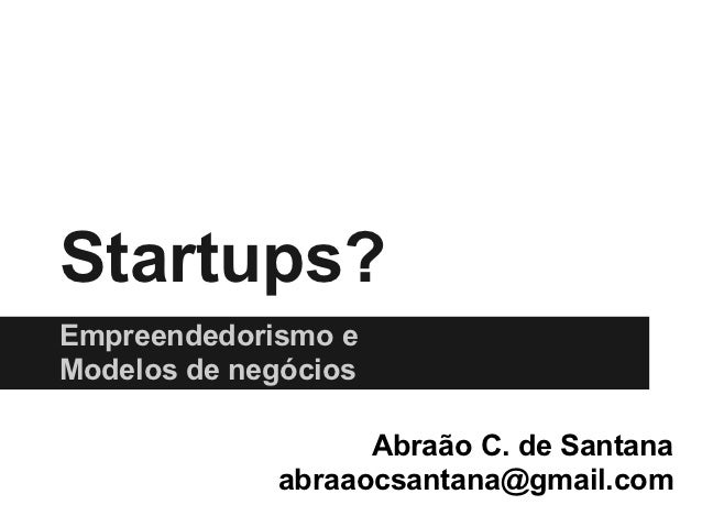 Startups?Empreendedorismo eModelos de negócios                   Abraão C. de Santana             abraaocsantana@gmail.com