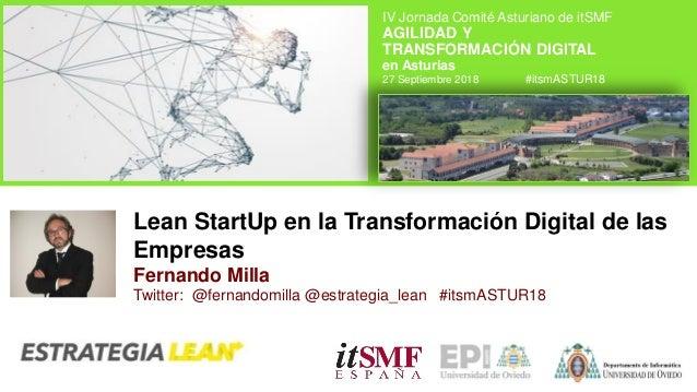 Lean StartUp en la Transformación Digital de las Empresas Fernando Milla Twitter: @fernandomilla @estrategia_lean #itsmAST...