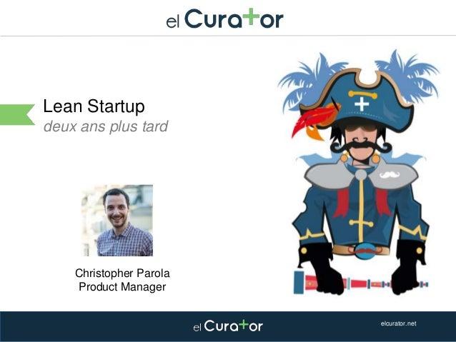 Cliquez et modifiez le titre Lean Startup deux ans plus tard elcurator.net Christopher Parola Product Manager