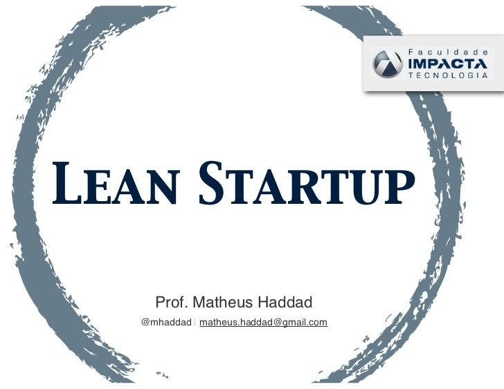 Lean Startup    Prof. Matheus Haddad  @mhaddad | matheus.haddad@gmail.com