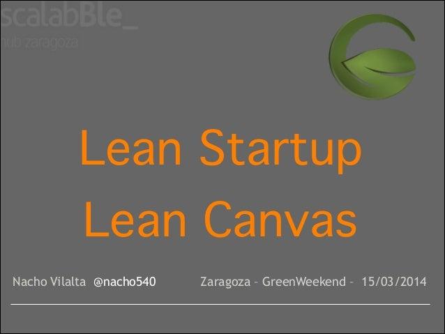 Lean Startup! Lean Canvas Nacho Vilalta @nacho540 Zaragoza – GreenWeekend – 15/03/2014