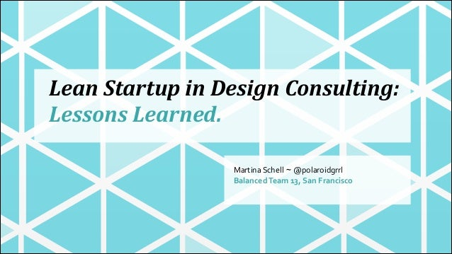 Lean  Startup  in  Design  Consulting:   Lessons  Learned. Martina  Schell ~ @polaroidgrrl Balanced  Team...
