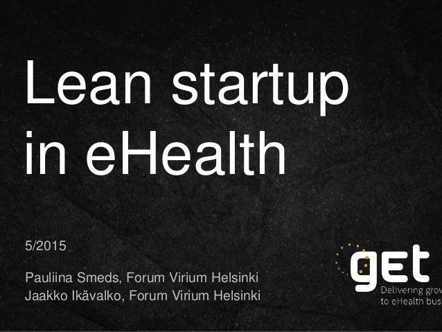 Lean startup in eHealth 5/2015 Pauliina Smeds, Forum Virium Helsinki Jaakko Ikävalko, Forum Virium Helsinki