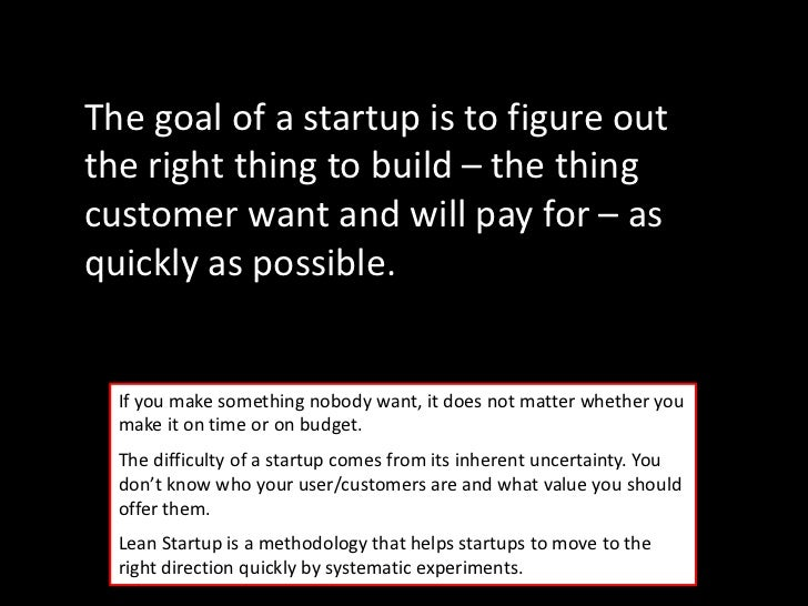 The goal of a startup is to figure outthe right thing to build – the thingcustomer want and will pay for – asquickly as po...