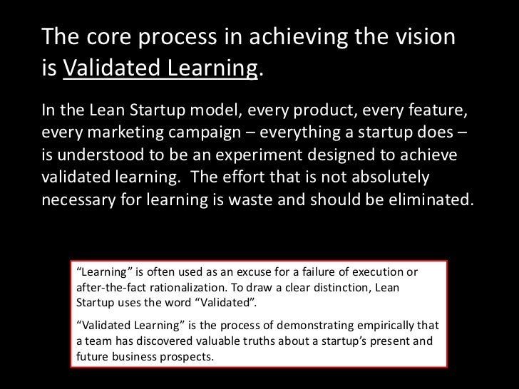 The core process in achieving the visionis Validated Learning.In the Lean Startup model, every product, every feature,ever...