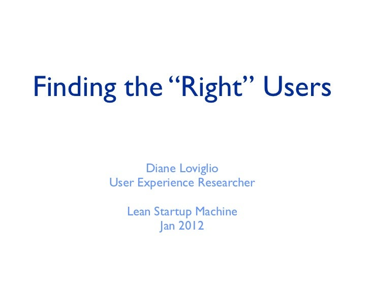 """Finding the """"Right"""" Users            Diane Loviglio      User Experience Researcher         Lean Startup Machine          ..."""