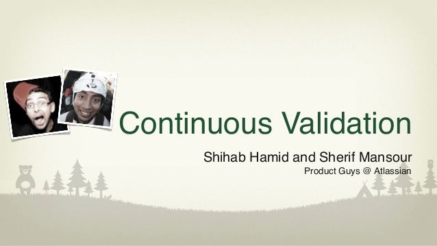 Continuous ValidationShihab Hamid and Sherif MansourProduct Guys @ Atlassian