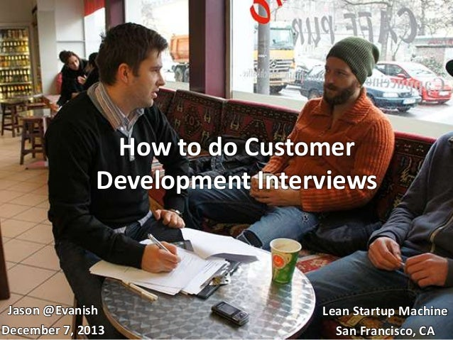 How to do Customer Development Interviews  Jason @Evanish December 7, 2013  Lean Startup Machine San Francisco, CA