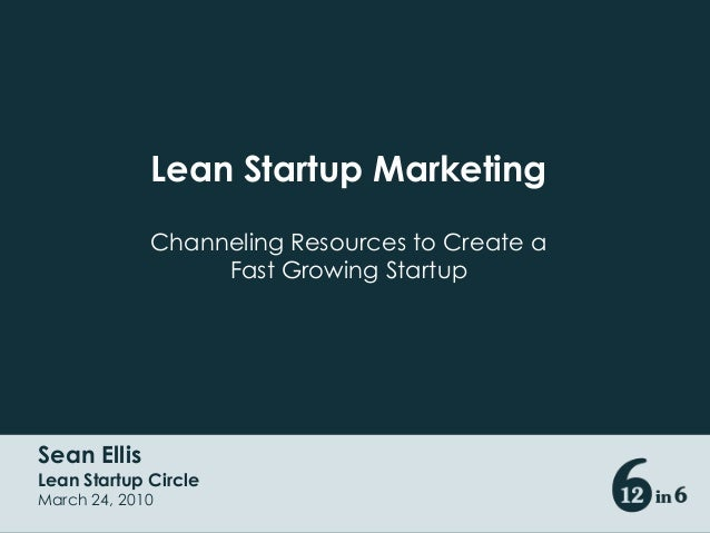 Sean Ellis Lean Startup Circle March 24, 2010 Lean Startup Marketing Channeling Resources to Create a Fast Growing Startup