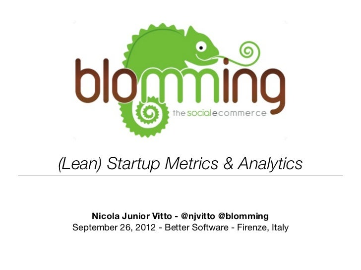 (Lean) Startup Metrics & Analytics      Nicola Junior Vitto - @njvitto @blomming  September 26, 2012 - Better Software - F...