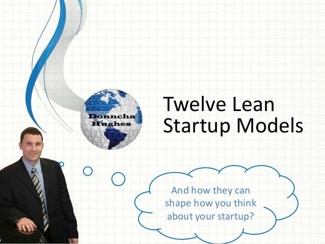 Twelve Lean Startup Models And how they can shape how you think about your startup?