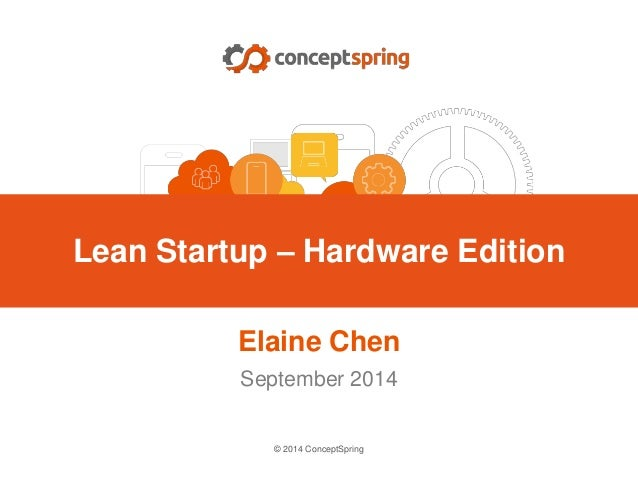 © 2014 ConceptSpring Elaine Chen September 2014 Lean Startup – Hardware Edition