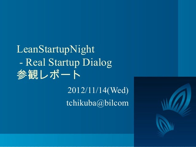 LeanStartupNight- Real Startup Dialog参観レポート          2012/11/14(Wed)          tchikuba@bilcom