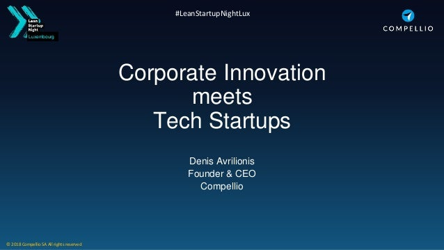Luxembourg #LeanStartupNightLux Corporate Innovation meets Tech Startups Denis Avrilionis Founder & CEO Compellio © 2018 C...