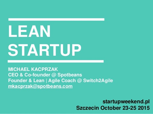 LEAN STARTUP MICHAEL KACPRZAK CEO & Co-founder @ Spotbeans Founder & Lean | Agile Coach @ Switch2Agile mkacprzak@spotbeans...