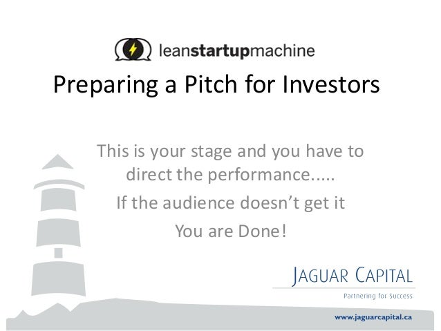 Preparing a Pitch for InvestorsThis is your stage and you have todirect the performance.....If the audience doesn't get it...