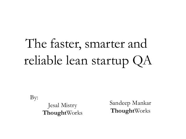 The faster, smarter and reliable lean startup QA By: Jesal Mistry ThoughtWorks  Sandeep Mankar ThoughtWorks