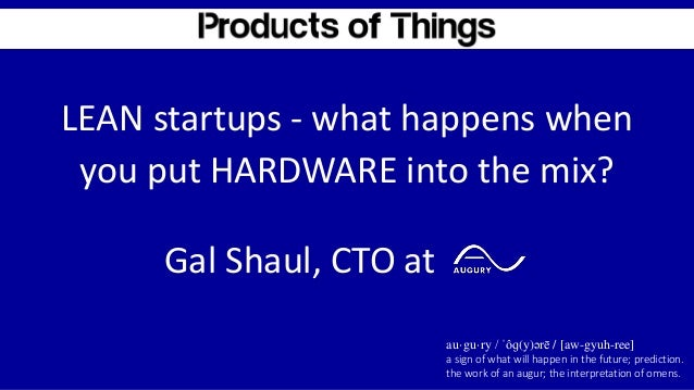LEAN startups - what happens when you put HARDWARE into the mix? au·gu·ry / ˈôɡ(y)ərē / [aw-gyuh-ree] a sign of what will ...