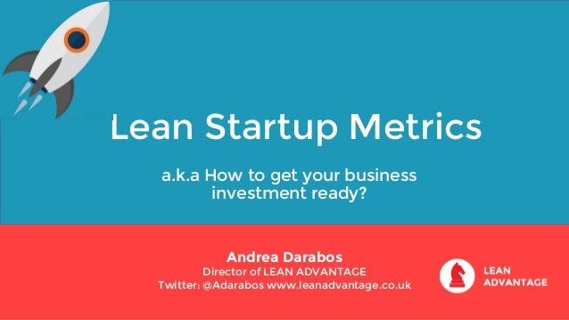 Lean Startup Metrics a.k.a How to get your business investment ready? Andrea Darabos Director of LEAN ADVANTAGE Twitter: @...