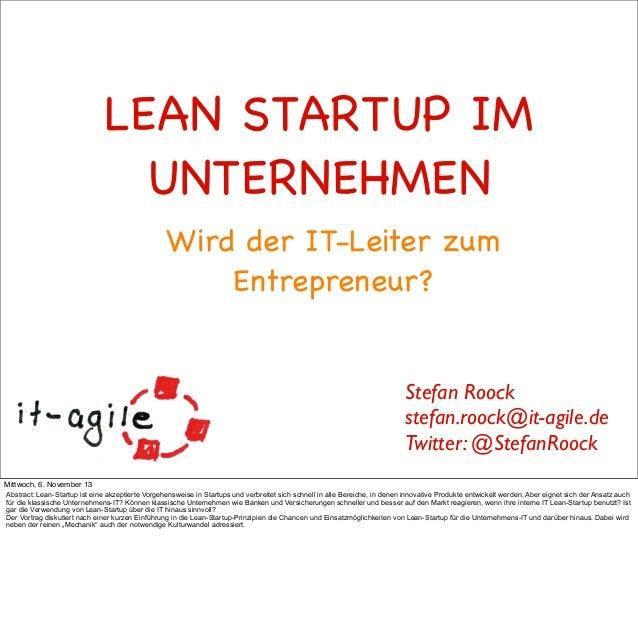 LEAN STARTUP IM UNTERNEHMEN Wird der IT-Leiter zum Entrepreneur?  Stefan Roock stefan.roock@it-agile.de Twitter: @StefanRo...