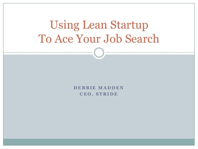 D E B B I E M A D D E N C E O , S T R I D E Using Lean Startup To Ace Your Job Search