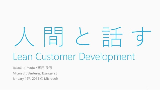 人 間 と 話 す Lean Customer Development Takaaki Umada / 馬田 隆明 Microsoft Ventures, Evangelist January 16th, 2015 @ Microsoft 1
