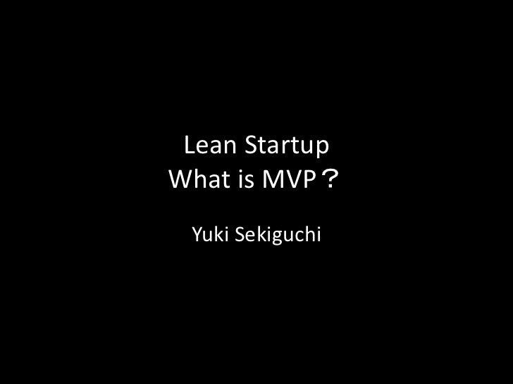 Lean StartupWhat is MVP? Yuki Sekiguchi