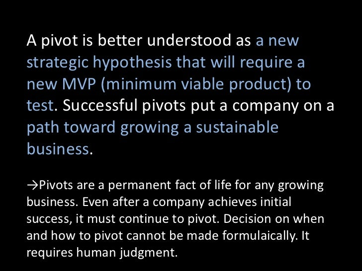 A pivot is better understood as a newstrategic hypothesis that will require anew MVP (minimum viable product) totest. Succ...