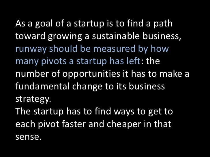 As a goal of a startup is to find a pathtoward growing a sustainable business,runway should be measured by howmany pivots ...
