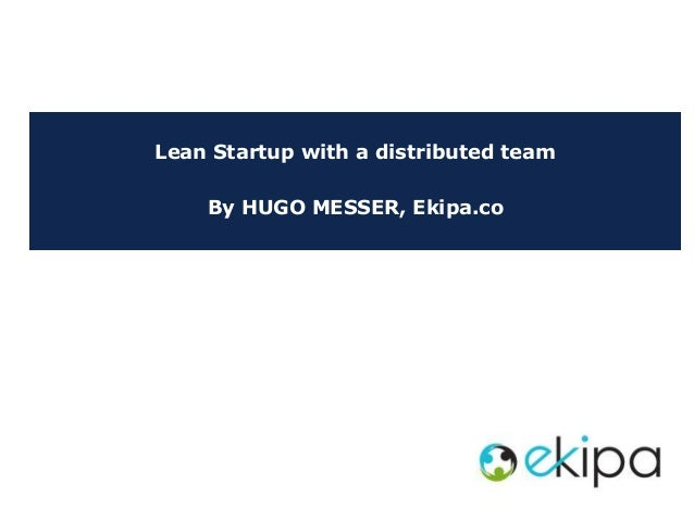 Lean Startup with a distributed team By HUGO MESSER, Ekipa.co