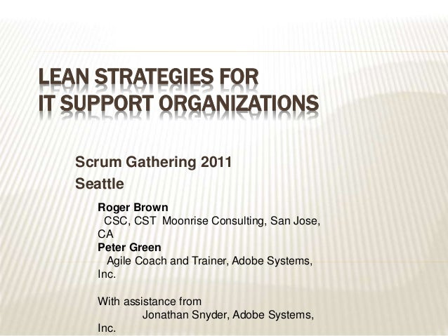 LEAN STRATEGIES FOR IT SUPPORT ORGANIZATIONS Scrum Gathering 2011 Seattle Roger Brown CSC, CST Moonrise Consulting, San Jo...