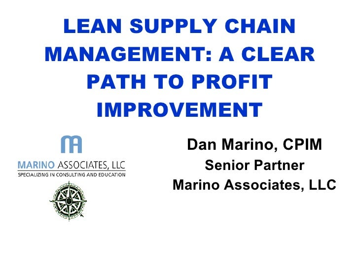LEAN SUPPLY CHAIN MANAGEMENT: A CLEAR PATH TO PROFIT IMPROVEMENT Dan Marino, CPIM Senior Partner Marino Associates, LLC