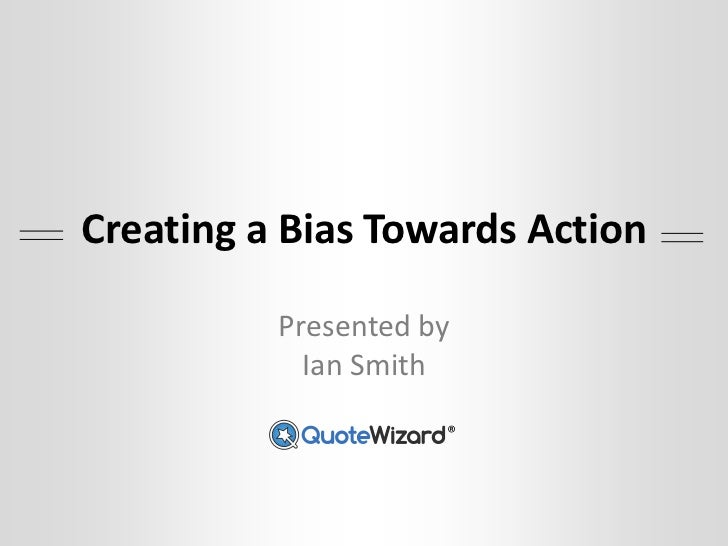 Creating a Bias Towards Action          Presented by            Ian Smith                     ®